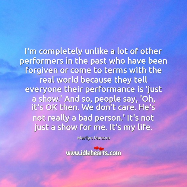 Image, I'm completely unlike a lot of other performers in the past who