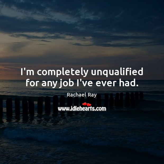 I'm completely unqualified for any job I've ever had. Rachael Ray Picture Quote