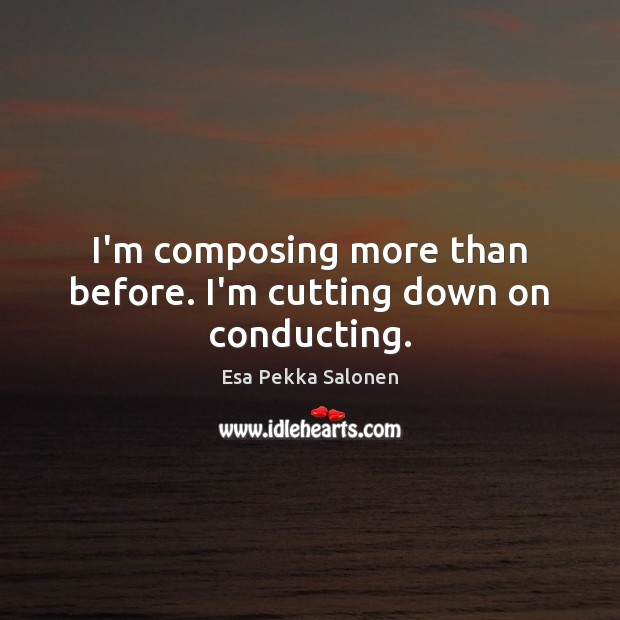 I'm composing more than before. I'm cutting down on conducting. Image