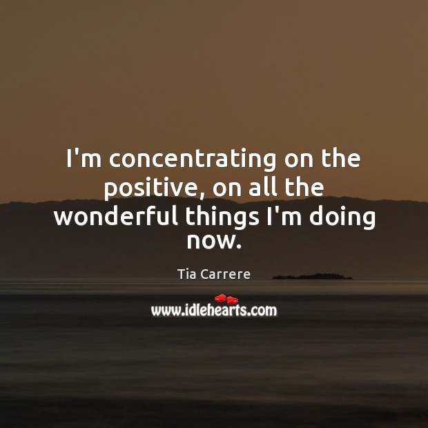 I'm concentrating on the positive, on all the wonderful things I'm doing now. Image