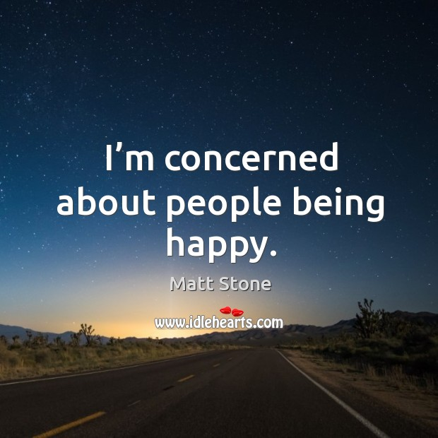 I'm concerned about people being happy. Image