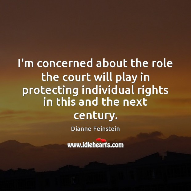 I'm concerned about the role the court will play in protecting individual Dianne Feinstein Picture Quote