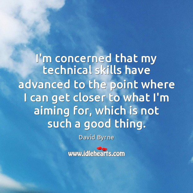 I'm concerned that my technical skills have advanced to the point where David Byrne Picture Quote