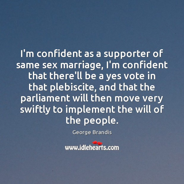I'm confident as a supporter of same sex marriage, I'm confident that George Brandis Picture Quote