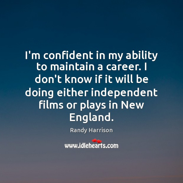 I'm confident in my ability to maintain a career. I don't know Randy Harrison Picture Quote