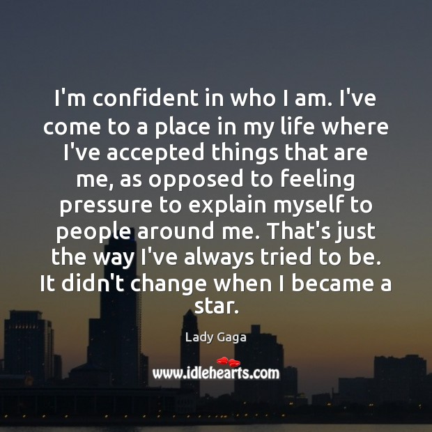 I'm confident in who I am. I've come to a place in Lady Gaga Picture Quote