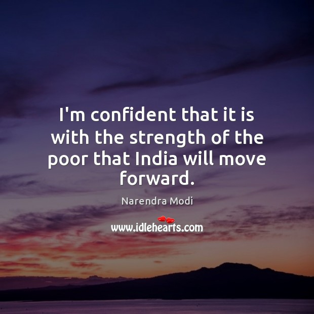 I'm confident that it is with the strength of the poor that India will move forward. Narendra Modi Picture Quote