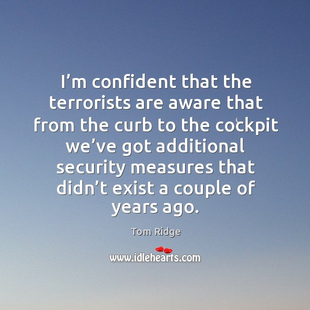 Tom Ridge Picture Quote image saying: I'm confident that the terrorists are aware that from the curb to the cockpit