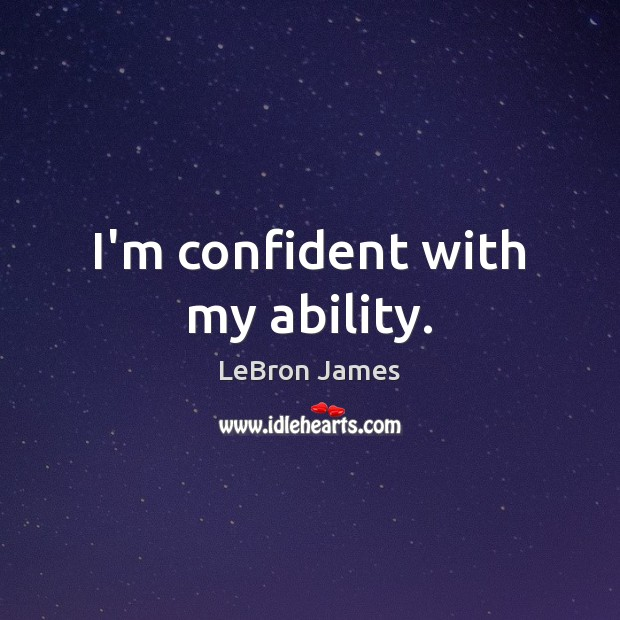 I'm confident with my ability. LeBron James Picture Quote