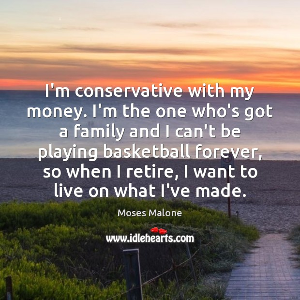 I'm conservative with my money. I'm the one who's got a family Image