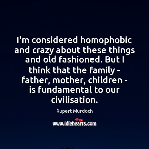 I'm considered homophobic and crazy about these things and old fashioned. But Rupert Murdoch Picture Quote