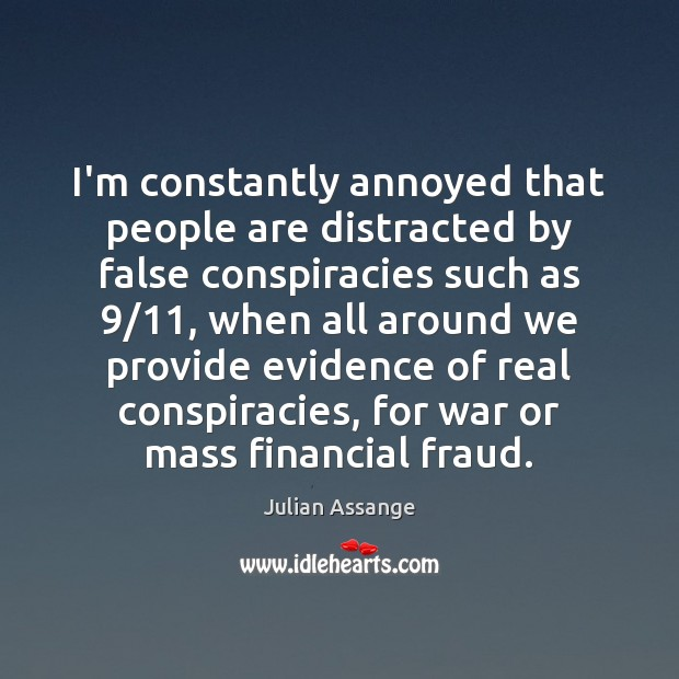 I'm constantly annoyed that people are distracted by false conspiracies such as 9/11, Julian Assange Picture Quote
