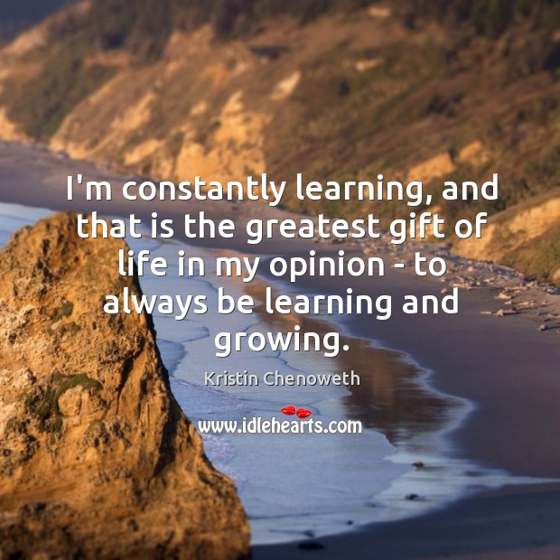 I'm constantly learning, and that is the greatest gift of life in Kristin Chenoweth Picture Quote