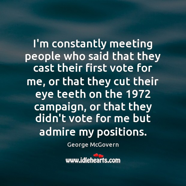 I'm constantly meeting people who said that they cast their first vote George McGovern Picture Quote