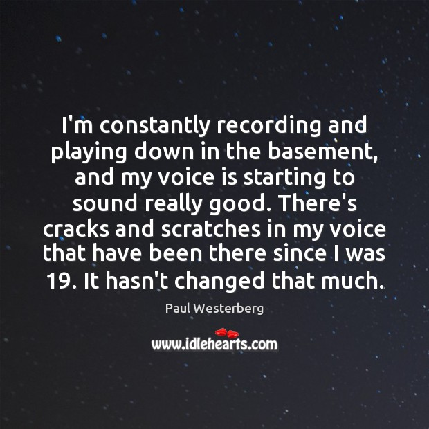 I'm constantly recording and playing down in the basement, and my voice Paul Westerberg Picture Quote
