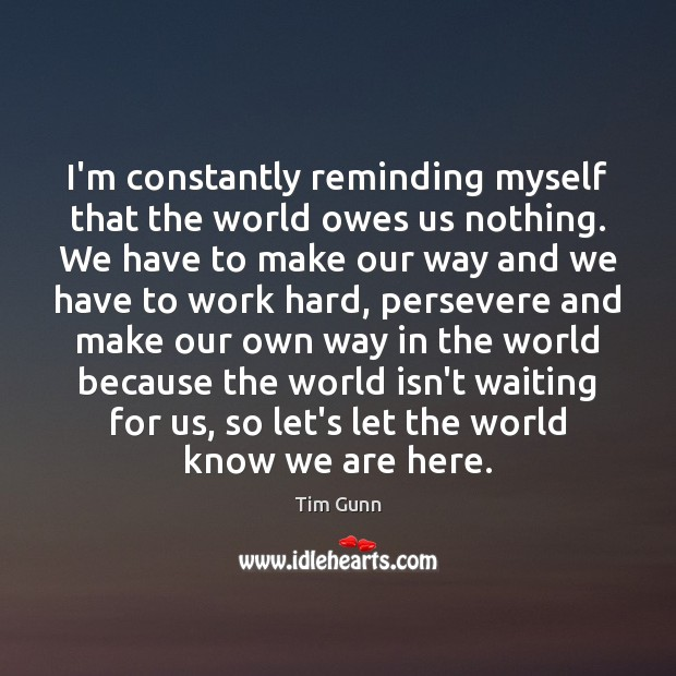 I'm constantly reminding myself that the world owes us nothing. We have Tim Gunn Picture Quote