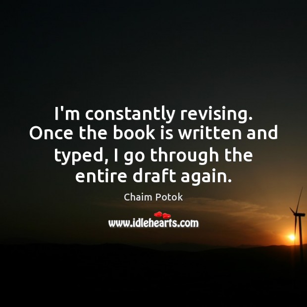I'm constantly revising. Once the book is written and typed, I go Chaim Potok Picture Quote
