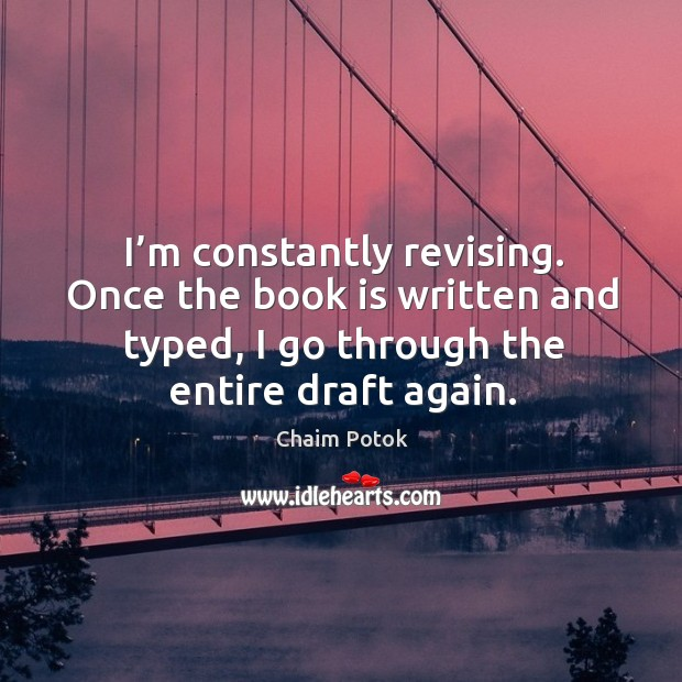 I'm constantly revising. Once the book is written and typed, I go through the entire draft again. Chaim Potok Picture Quote