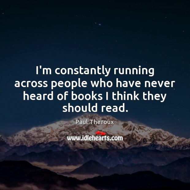 I'm constantly running across people who have never heard of books I Paul Theroux Picture Quote