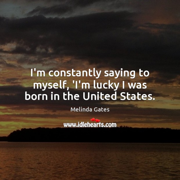 I'm constantly saying to myself, 'I'm lucky I was born in the United States. Image