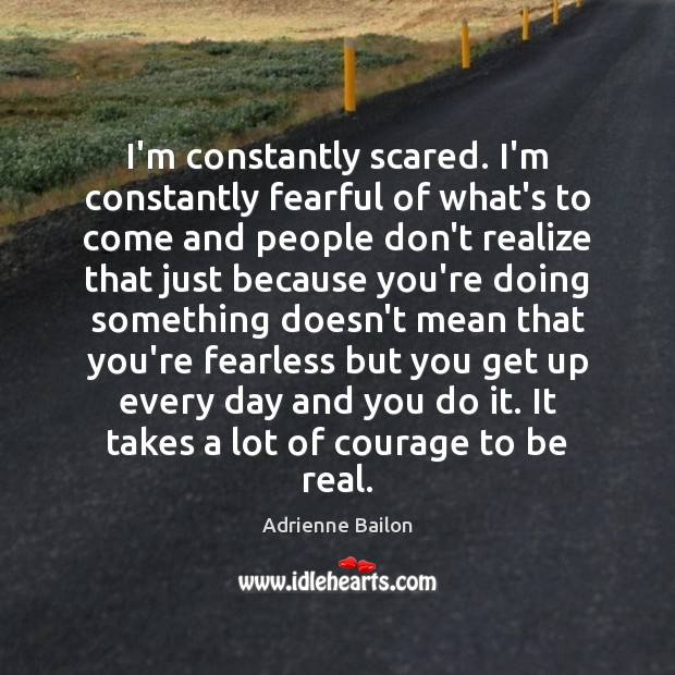 Image, I'm constantly scared. I'm constantly fearful of what's to come and people