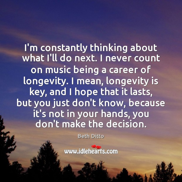 I'm constantly thinking about what I'll do next. I never count on Beth Ditto Picture Quote