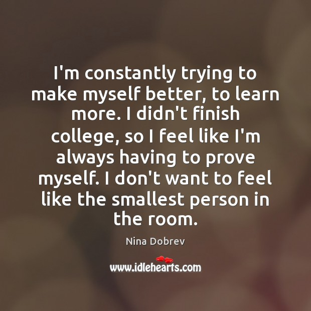 I'm constantly trying to make myself better, to learn more. I didn't Nina Dobrev Picture Quote