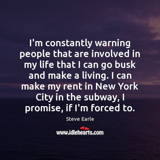I'm constantly warning people that are involved in my life that I Steve Earle Picture Quote