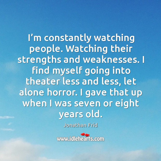 I'm constantly watching people. Watching their strengths and weaknesses. Image