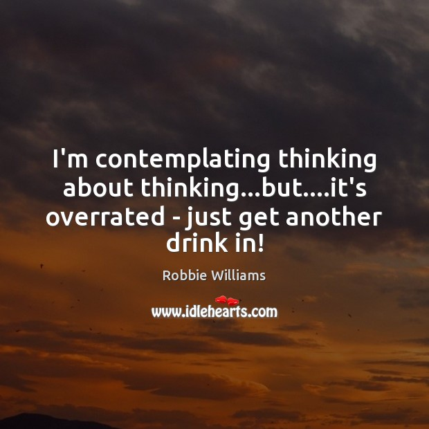 I'm contemplating thinking about thinking…but….it's overrated – just get another Robbie Williams Picture Quote