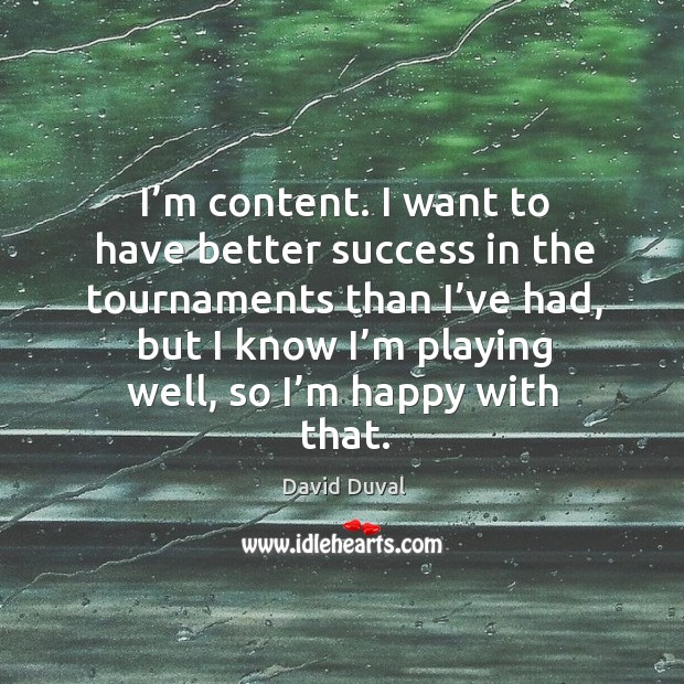 I'm content. I want to have better success in the tournaments than I've had David Duval Picture Quote