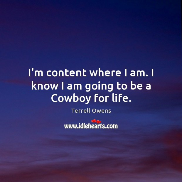 Terrell Owens Picture Quote image saying: I'm content where I am. I know I am going to be a Cowboy for life.