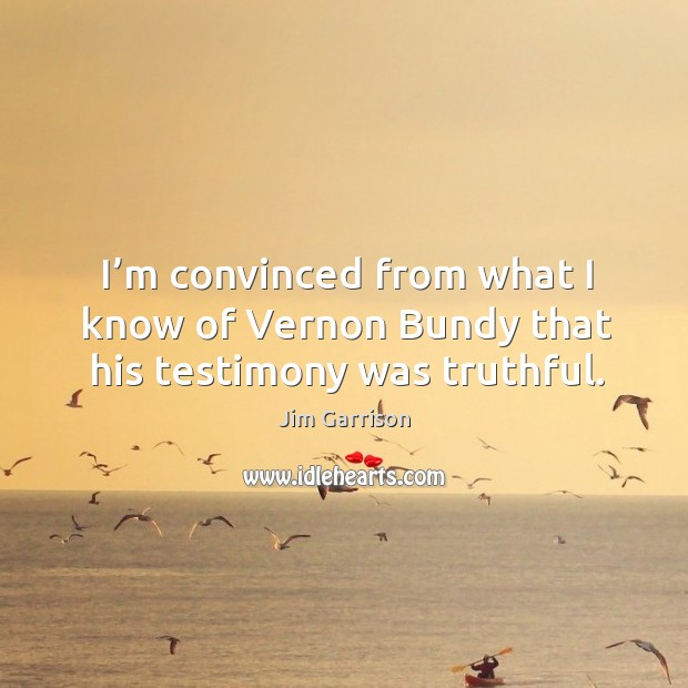 I'm convinced from what I know of vernon bundy that his testimony was truthful. Jim Garrison Picture Quote