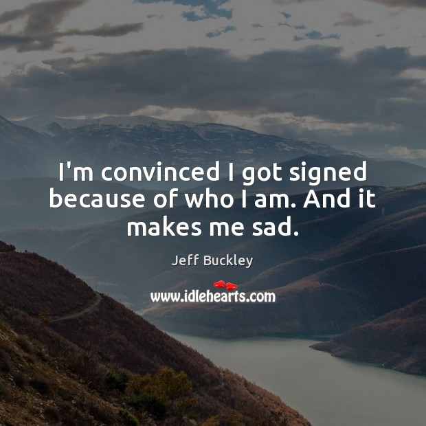 Jeff Buckley Picture Quote image saying: I'm convinced I got signed because of who I am. And it makes me sad.