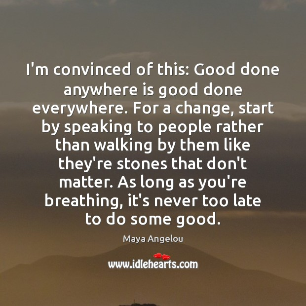 Image, I'm convinced of this: Good done anywhere is good done everywhere. For