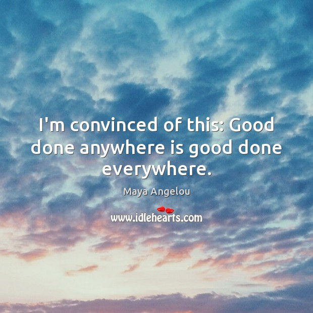 Image, I'm convinced of this: Good done anywhere is good done everywhere.