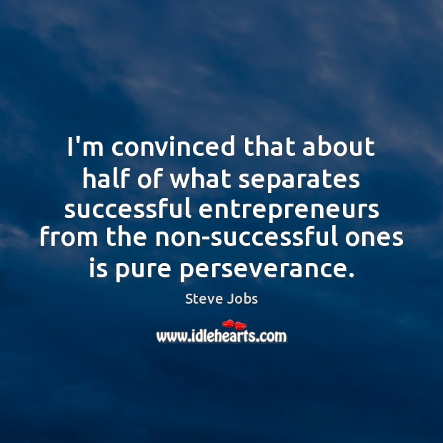 Image, I'm convinced that about half of what separates successful entrepreneurs from the
