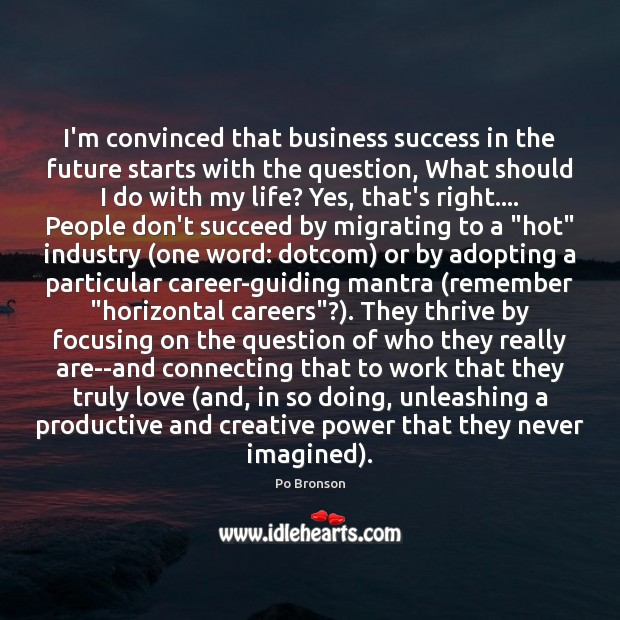 I'm convinced that business success in the future starts with the question, Po Bronson Picture Quote