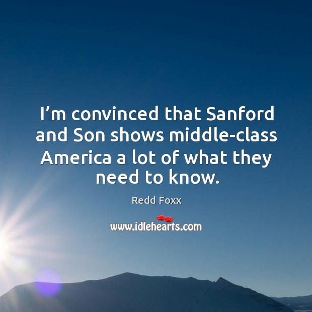 I'm convinced that sanford and son shows middle-class america a lot of what they need to know. Redd Foxx Picture Quote