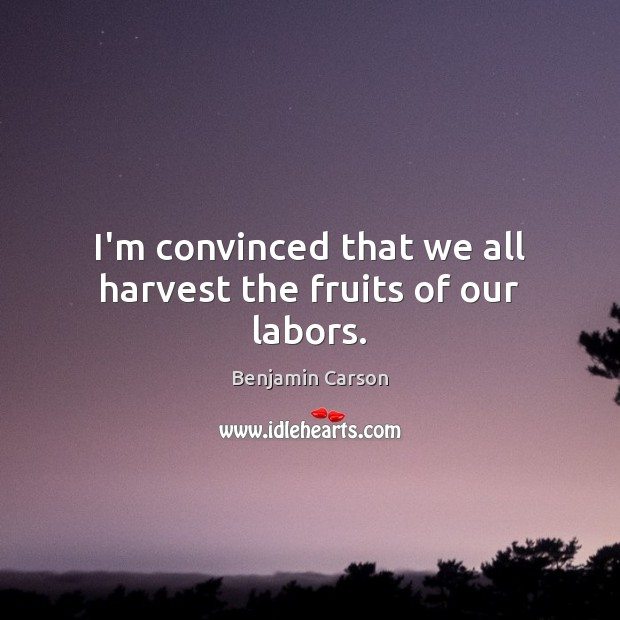 Image about I'm convinced that we all harvest the fruits of our labors.