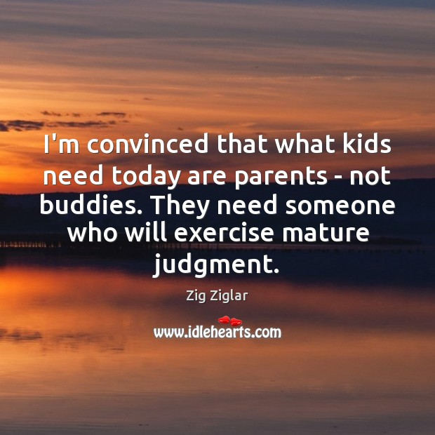 Image, I'm convinced that what kids need today are parents – not buddies.