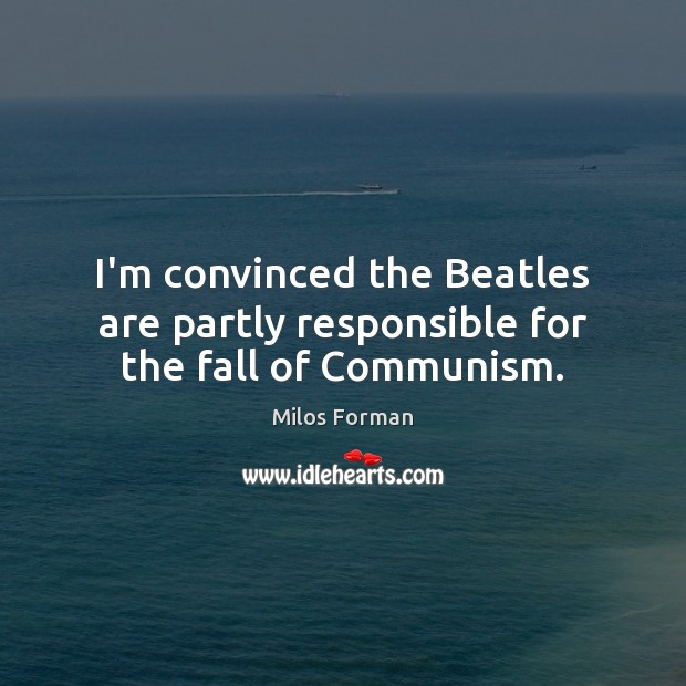 I'm convinced the Beatles are partly responsible for the fall of Communism. Milos Forman Picture Quote