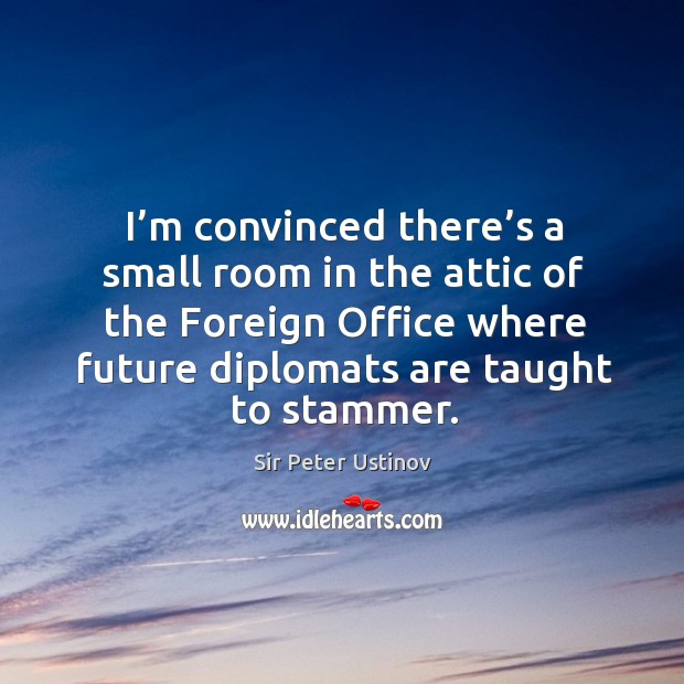 I'm convinced there's a small room in the attic of the foreign office where future diplomats are taught to stammer. Sir Peter Ustinov Picture Quote