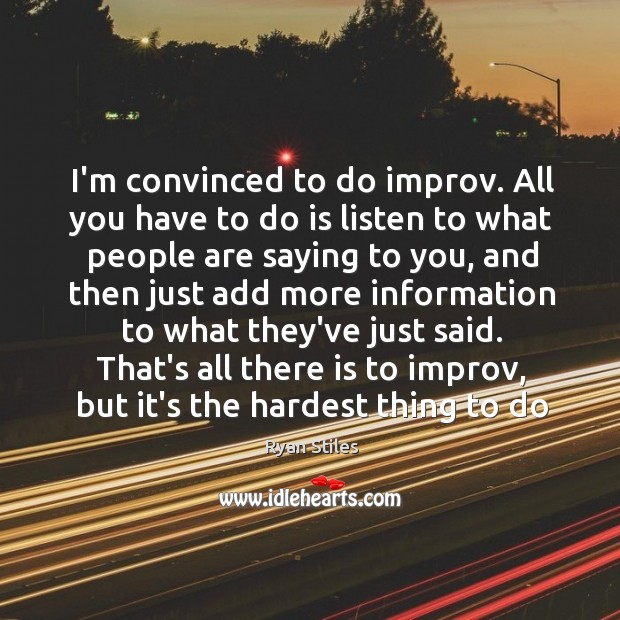 Image, I'm convinced to do improv. All you have to do is listen