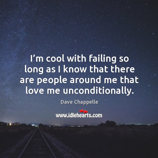 I'm cool with failing so long as I know that there are people around me that love me unconditionally. Image