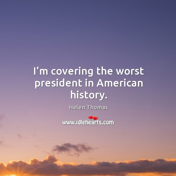 I'm covering the worst president in american history. Image