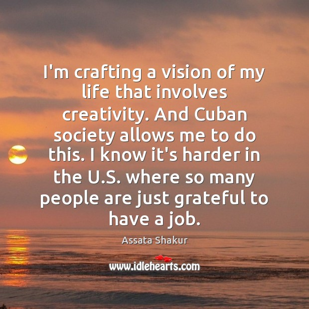 I'm crafting a vision of my life that involves creativity. And Cuban Assata Shakur Picture Quote