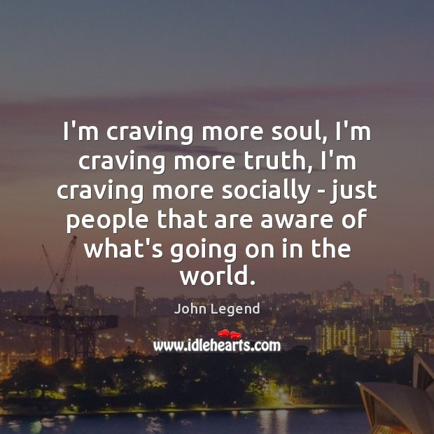I'm craving more soul, I'm craving more truth, I'm craving more socially John Legend Picture Quote