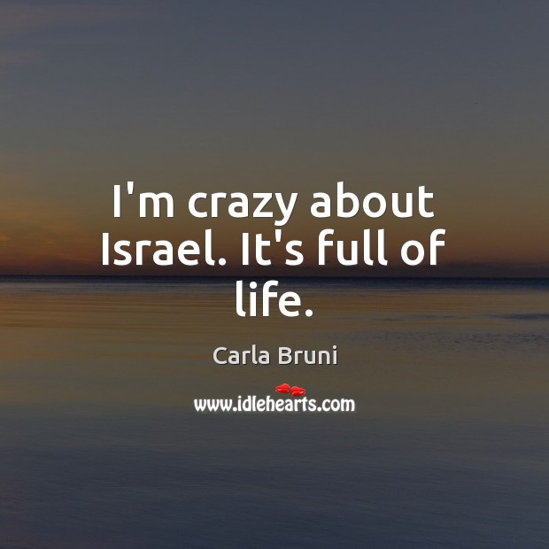 Image, I'm crazy about Israel. It's full of life.
