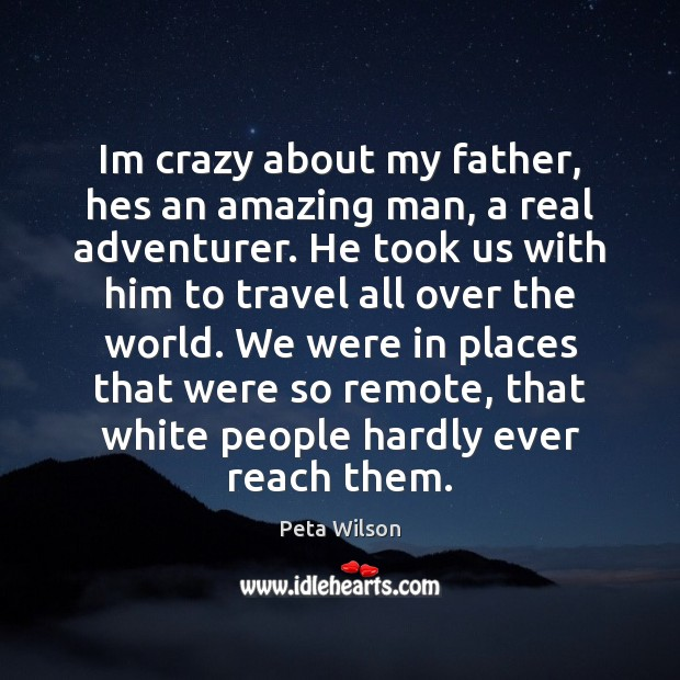Image, Im crazy about my father, hes an amazing man, a real adventurer.